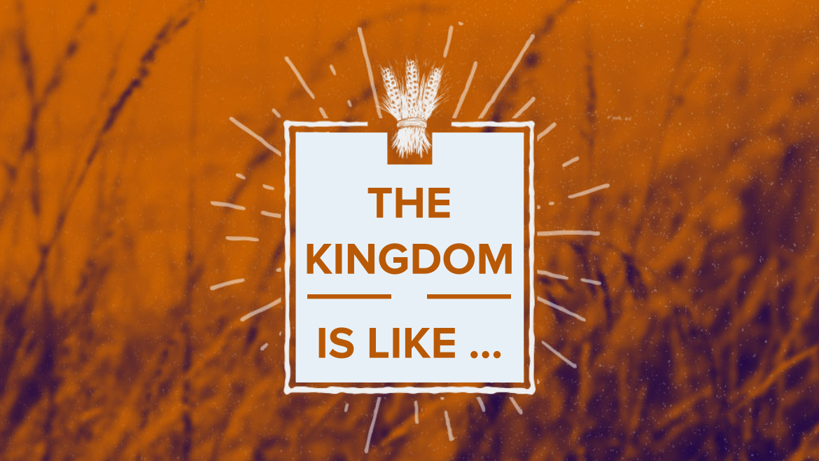 The Kingdom is like...